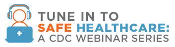 Tune in to Safe Healthcare: A CDC Webinar Series