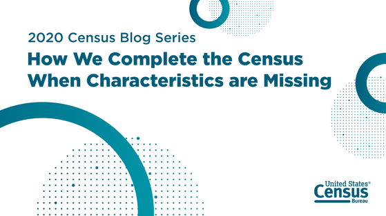2020 Census Blog Series: How We Complete the Census When Demographic and Housing Characteristics Are Missing