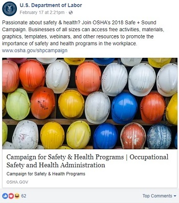 U.S. Department of Labor Facebook post: Passionate about safety & health? Join OSHA's 2018 Safe + Sound Campaign. Businesses of all sizes can access free activities, materials, graphics, templates, webinars, and other resources to promote the importance of safety and health programs in the workplace. www.osha.gov/shpcampaign
