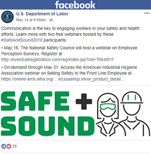 Facebook post: Communication is the key to engaging workers in your safety and health efforts. Learn more with two free webinars hosted by these #SafeAndSound2018 participants: May 16: The National Safety Council will host a webinar on Employee Perception Surveys. Register at http://eventcallregistration.com/reg/index.jsp?cid=76648t11 On-demand through May 31: Access the American Industrial Hygiene Association webinar on Selling Safety to the Front Line Employee at https://online-ams.aiha.org/…/ecssashop.show_product_detail…