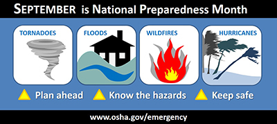 September is National Preparedness Month. Tornadoes, Floods, Wildfires, Hurricanes. Plan ahead. Know the hazards. Keep safe. www.osha.gov/emergency
