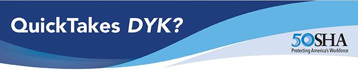 QuickTakes DYK? - OSHA 50 - Protecting America's Workforce