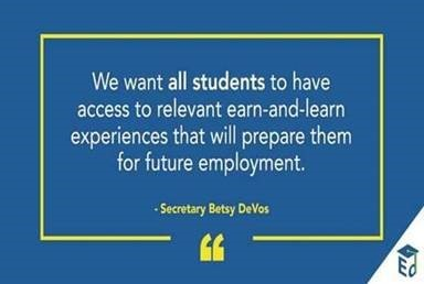 """We want all students to have access to relevant earn-and-learn experiences that will prepare them for future employment."" Secretary Betsy DeVos"