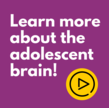 Watch TAG Talks videos to learn more about adolescent brain development