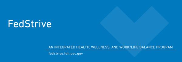 FedStrive, an integrated health, wellness, and work/life balance program. fedstrive.foh.psc.gov.