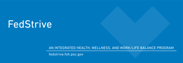 FedStrive, an integrated health, wellness, and work/life balance program. fedstrive.foh.psc.gov.