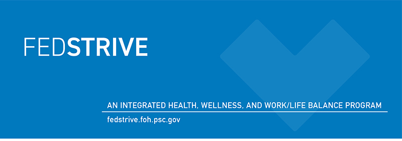 FedStrive. An integrated health, wellness, and work/life balance program. fedstrive.foh.psc.gov