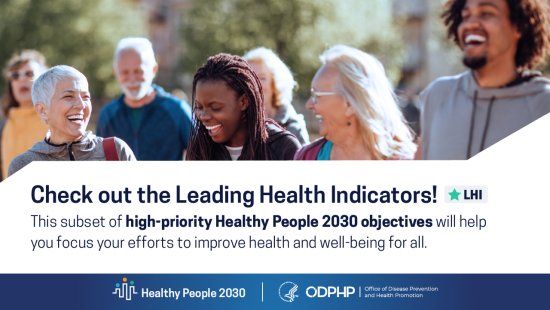 Check out the leading health indicators. This subset of objectives will help you focus your efforts to improve health and well-being for all