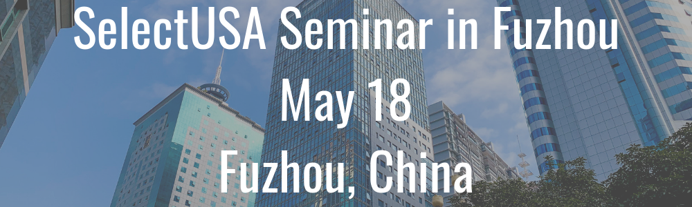SelectUSA Seminar in Fuzhou, China - May 18