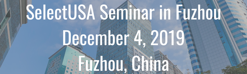 SelectUSA Seminar in Fuzhou - December 4, 2019 - Fuzhou, China