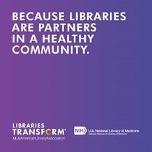 Because libraries are partners in a healthy community. Libraries Transform. ALA and the NIH National Library of Medicine.