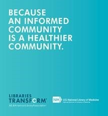 Because an informed community is a healthier community. Libraries Transform. NIH NLM.