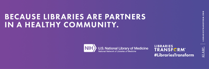 Because libraries are partners in a healthy community. NIH National Library of Medicine. Libraries Transform.