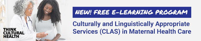 New! Free e-Learning Program: Culturally and Linguistically Appropriate Services (CLAS) in Maternal Health Care. HHS OMH Think Cultural Health.