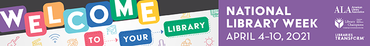 National Library Week, April 4-10, 2021. Welcome To Your Library. ALA. Library Champions. Libraries Transform.