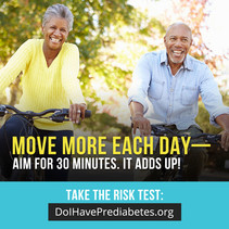 Move More Each Day. Aim for 30 Minutes. It Adds Up! Take the Risk Test: DoIHavePrediabetes.org