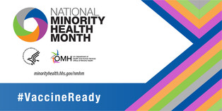 National Minority Health Month. #VaccineReady. HHS OMH. Visit minorityhealth.hhs.gov/nmhm