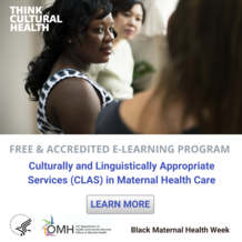 HHS OMH Think Cultural Health. Free & Accredited e-Learning Program: CLAS in Maternal Health Care. Black Maternal Health Week.