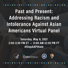 Past and Present: Addressing Racism and Intolerance Against Asian Americans Virtual Panel, May 8, 2 pm ET at the OMH YouTube channel.