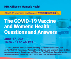 HHS Office on Women's Health. The COVID-19 Vaccine and Women's Health. June 17, 10 am EST.