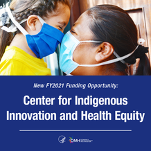 New FY2021 Funding Opportunity: Center for Indigenous Innovation and Health Equity. HHS OMH.