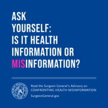 Ask Yourself: Is It Health Information or MISinformation? Read the Surgeon General's Advisory on Confronting Health Misinformation