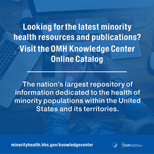 Looking for the latest minority health resources and publications? Visit the OMH Knowledge Center Online Catalog.