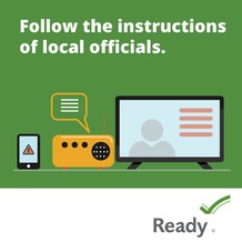 Follow the instructions of local officials. Ready.gov