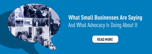 What Small Businesses Are Saying and What Advocacy Is Doing About It and What Advocacy Is Doing About It