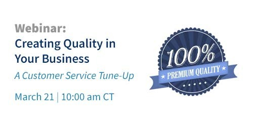 Webinar: Creating Quality in Your Business, A Customer Service Tune-Up, March 21, 10:00 am CT