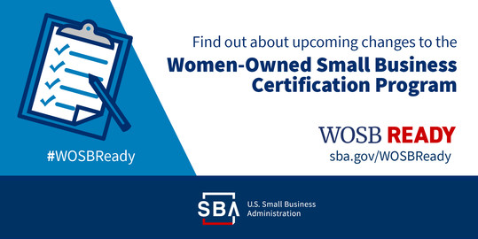 Find out about upcoming changes to the Women-Owned Small Business Certification Program. hashtag WOSB Ready. SBA dot gov slash WOSBReady