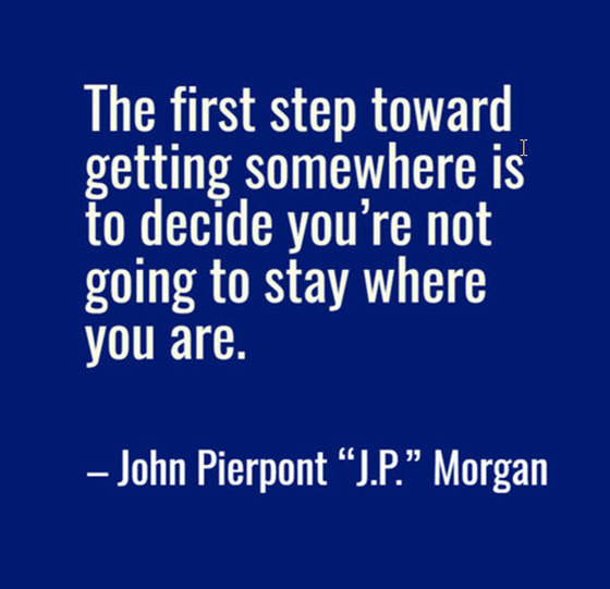 J.P.  Morgan quote: The first step towards getting somewhere is to decide that you are not going to stay where you are.