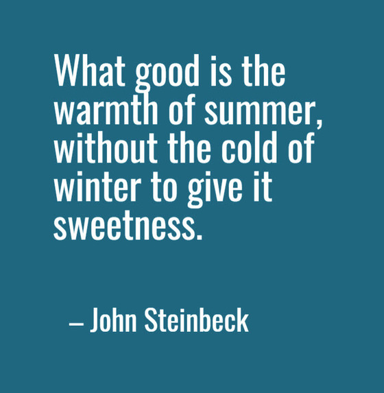 Quote by John Steinback: What good is the warmth of summer, without the cold of winter to give it sweetness.