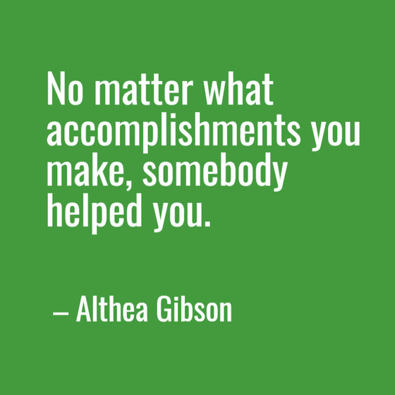 No matter what accomplishments you make, somebody helped you. —Althea Gibson