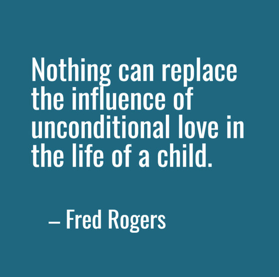 Nothing can replace the influence of unconditional love in the life of a child. --Fred Rogers