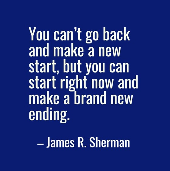 """You can't go back and make a new start, but you can start right now and make a brand new ending."" James R. Sherman"