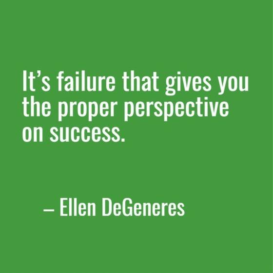 """It's failure that gives you the proper perspective on success."" Ellen DeGeneres"