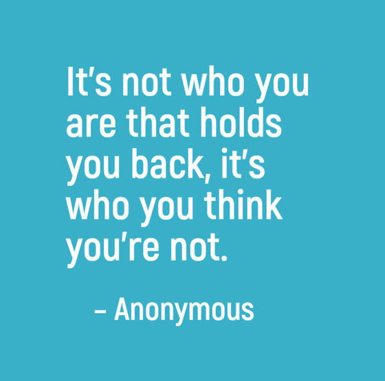 Anonymous quote: It's not who you are that holds you back, it's who you think you'are not.