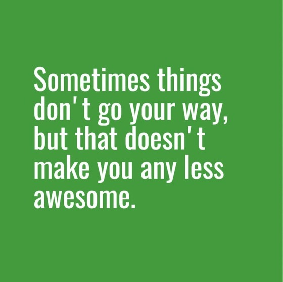 Quote: Sometimes things don't go your way, but that doesn't make you any less awesome.