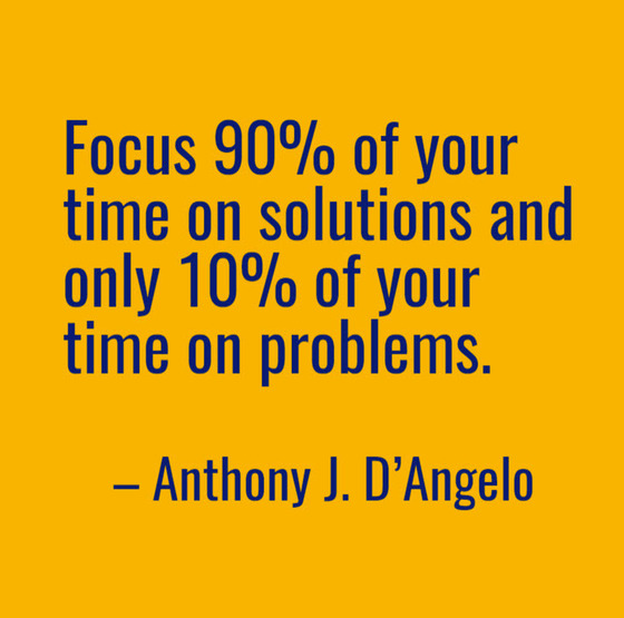 Anthony J. D'Angelo quote: Focus 90% of your time on solutions and only 10% of your time on problems.
