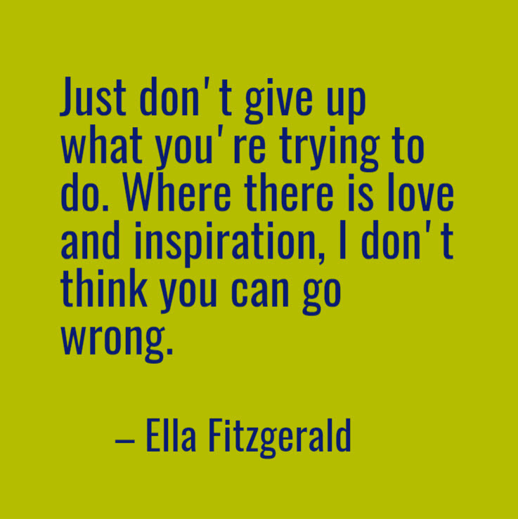 Just don't give up what you're trying to do. Where there is love and inspiration, I don't think you can go wrong. -- Ella Fitzgerald