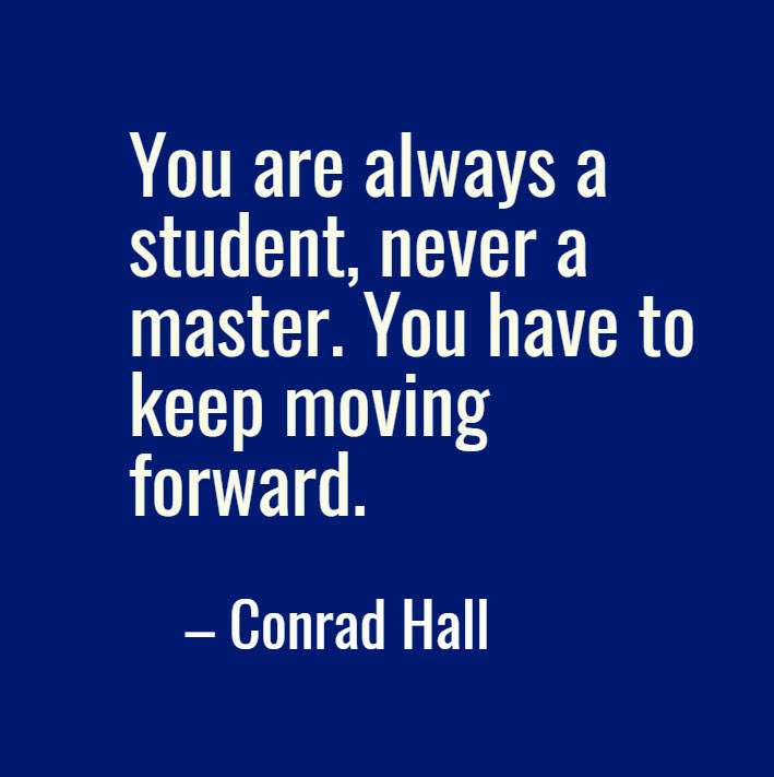 You are always a student, never a master. You have to keep moving forward. – Conrad Hall