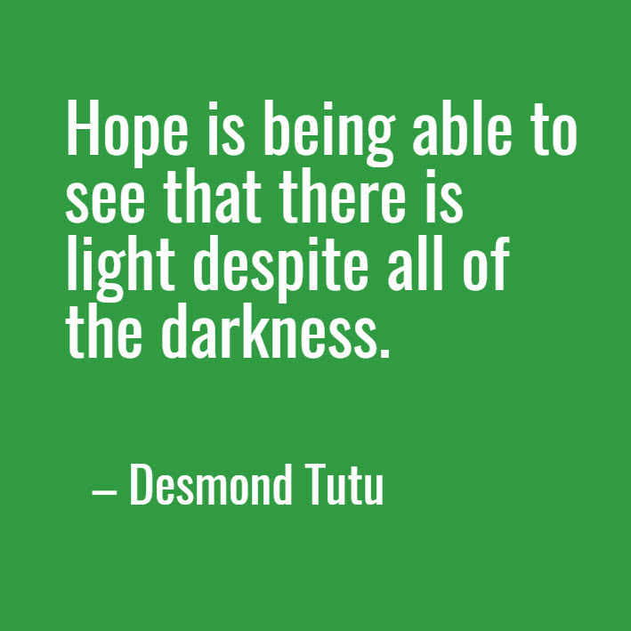 """Hope is being able to see that there is light despite all of the darkness.""  -- Desmond Tutu"