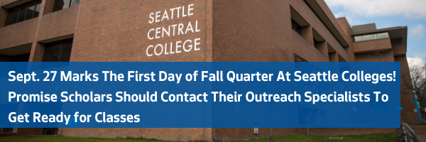 Sept. 27 Marks The First Day of Fall Quarter At Seattle Colleges! Promise Scholars Should Contact Their Outreach Specialists To Get Ready for Classes