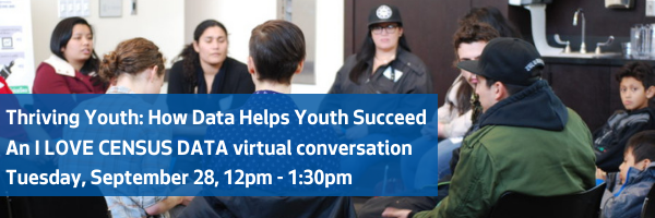 Thriving Youth: How Data Helps Youth Succeed An I LOVE CENSUS DATA virtual conversation Tuesday, September 28, 12pm - 1:30pm